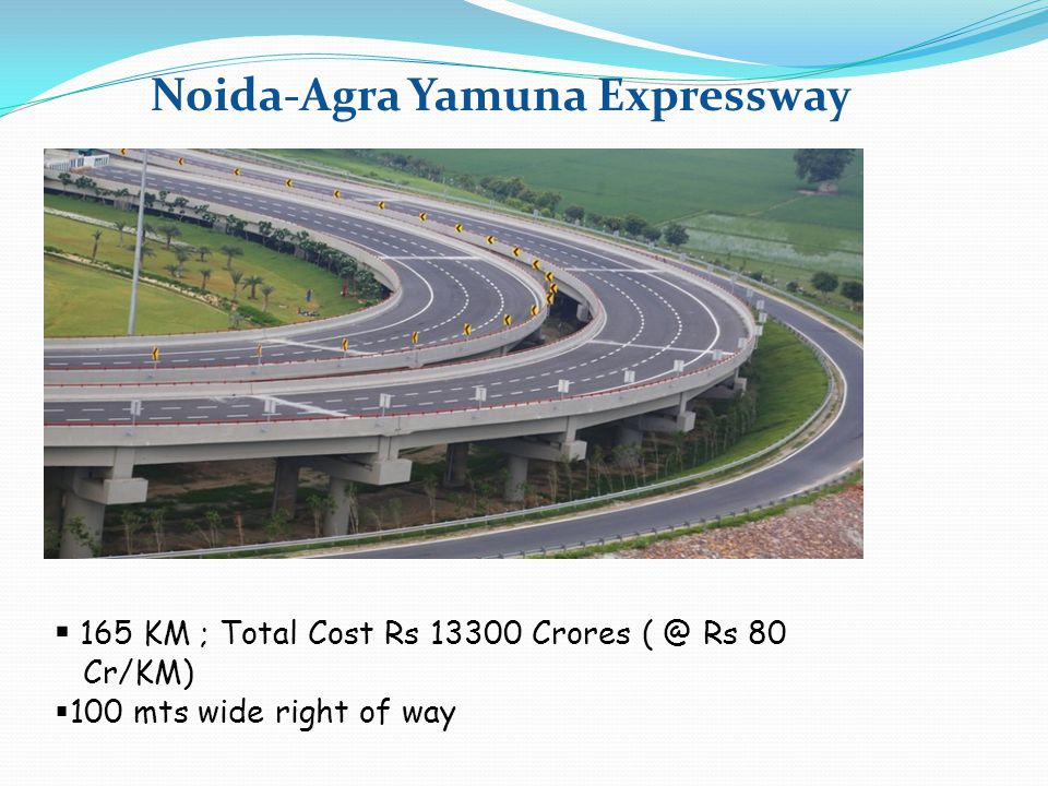 Noida-Agra Yamuna Expressway  165 KM ; Total Cost Rs 13300 Crores ( @ Rs 80 Cr/KM)  100 mts wide right of way
