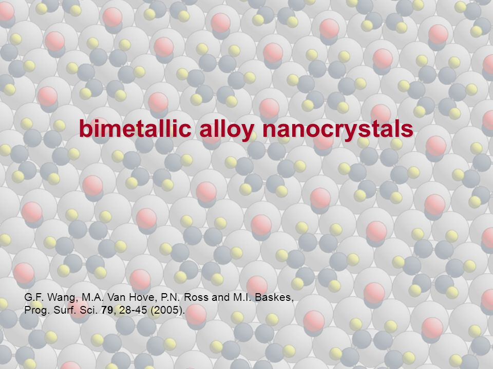 bimetallic alloy nanocrystals G.F. Wang, M.A. Van Hove, P.N. Ross and M.I. Baskes, Prog. Surf. Sci. 79, 28-45 (2005).