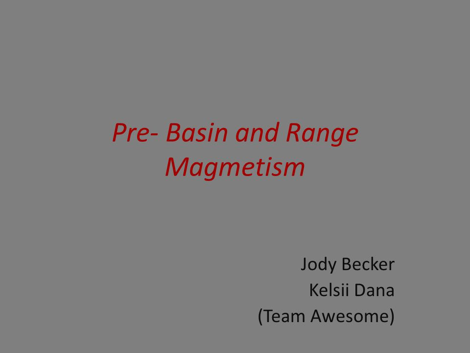 Pre- Basin and Range Magmetism Jody Becker Kelsii Dana (Team Awesome)
