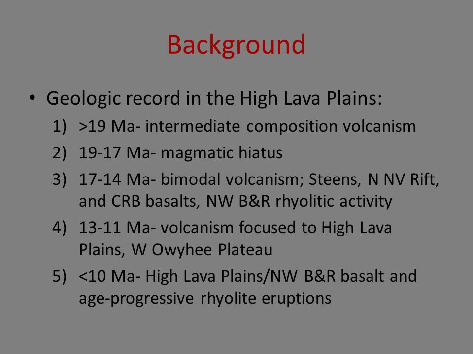 Background Geologic record in the High Lava Plains: 1)>19 Ma- intermediate composition volcanism 2)19-17 Ma- magmatic hiatus 3)17-14 Ma- bimodal volca