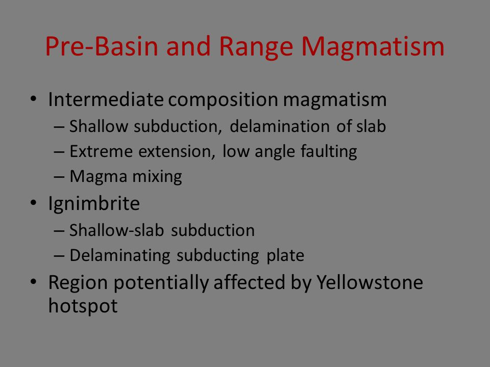 Pre-Basin and Range Magmatism Intermediate composition magmatism – Shallow subduction, delamination of slab – Extreme extension, low angle faulting –