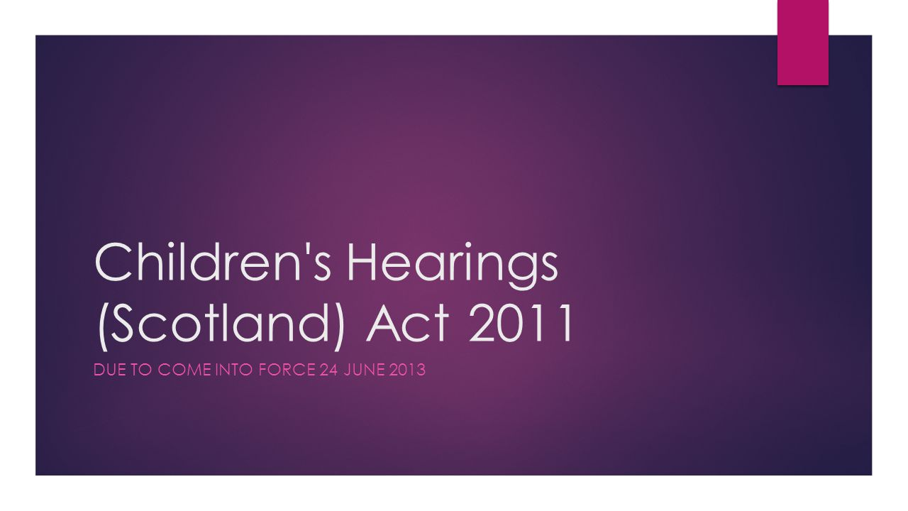 Children s Hearings (Scotland) Act 2011 DUE TO COME INTO FORCE 24 JUNE 2013