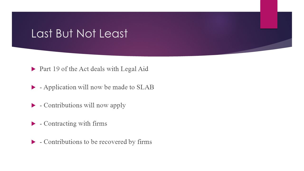 Last But Not Least  Part 19 of the Act deals with Legal Aid  - Application will now be made to SLAB  - Contributions will now apply  - Contracting with firms  - Contributions to be recovered by firms