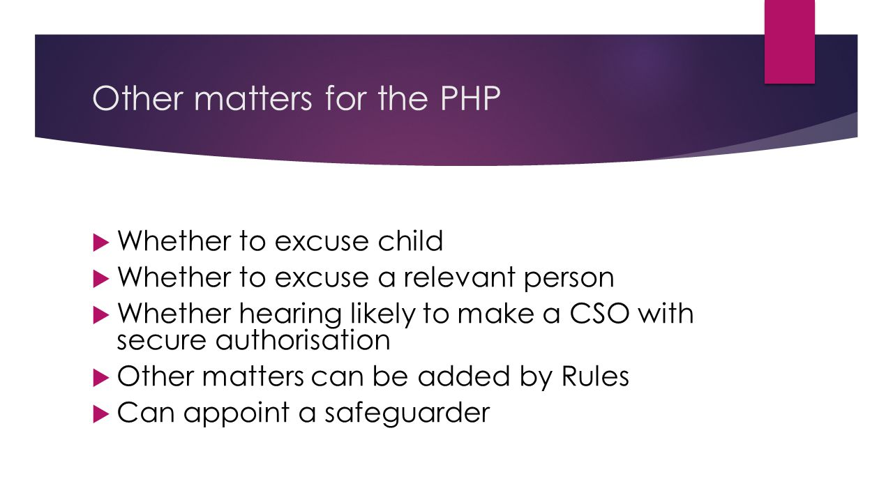 Other matters for the PHP  Whether to excuse child  Whether to excuse a relevant person  Whether hearing likely to make a CSO with secure authorisation  Other matters can be added by Rules  Can appoint a safeguarder