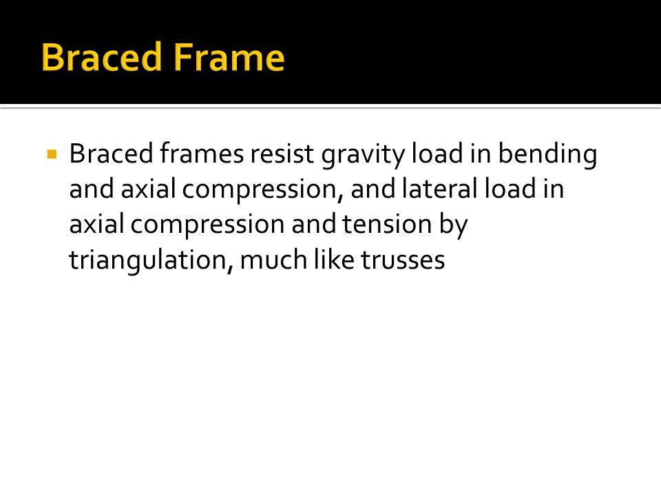  Braced frames resist gravity load in bending and axial compression, and lateral load in axial compression and tension by triangulation, much like trusses