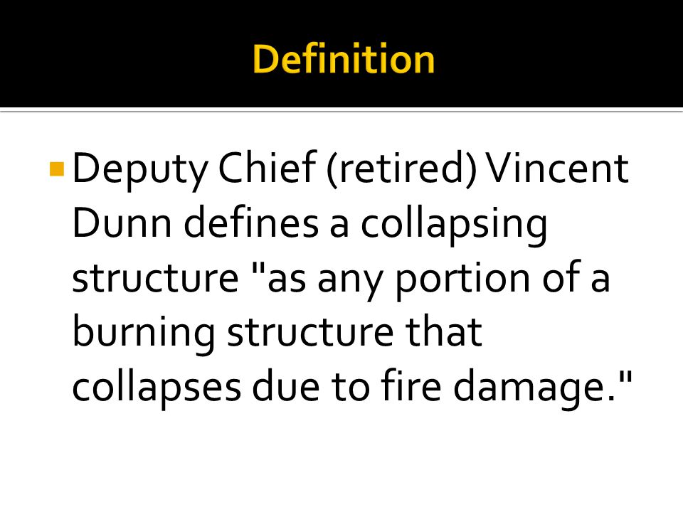  Deputy Chief (retired) Vincent Dunn defines a collapsing structure as any portion of a burning structure that collapses due to fire damage.