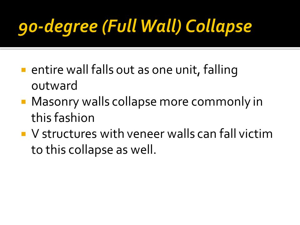  entire wall falls out as one unit, falling outward  Masonry walls collapse more commonly in this fashion  V structures with veneer walls can fall victim to this collapse as well.