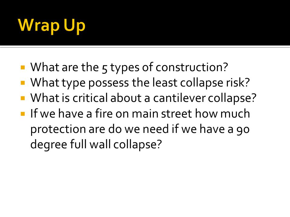  What are the 5 types of construction.  What type possess the least collapse risk.