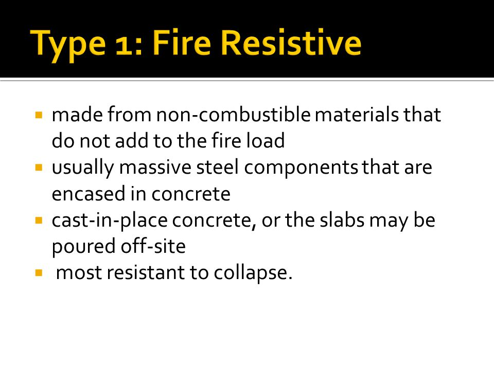  made from non-combustible materials that do not add to the fire load  usually massive steel components that are encased in concrete  cast-in-place concrete, or the slabs may be poured off-site  most resistant to collapse.