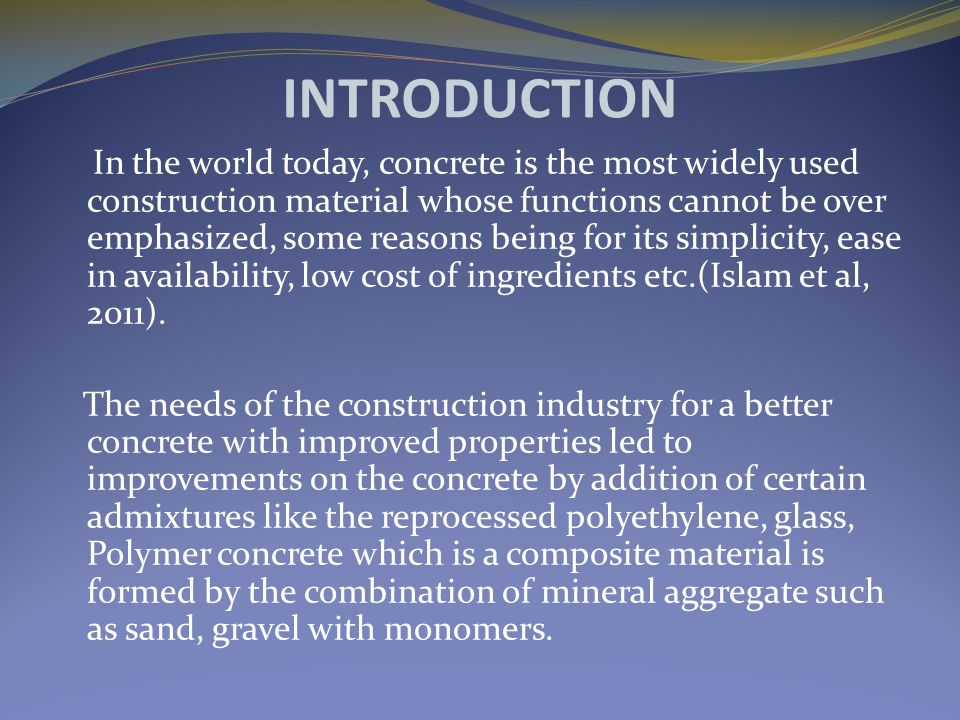 INTRODUCTION In the world today, concrete is the most widely used construction material whose functions cannot be over emphasized, some reasons being for its simplicity, ease in availability, low cost of ingredients etc.(Islam et al, 2011).