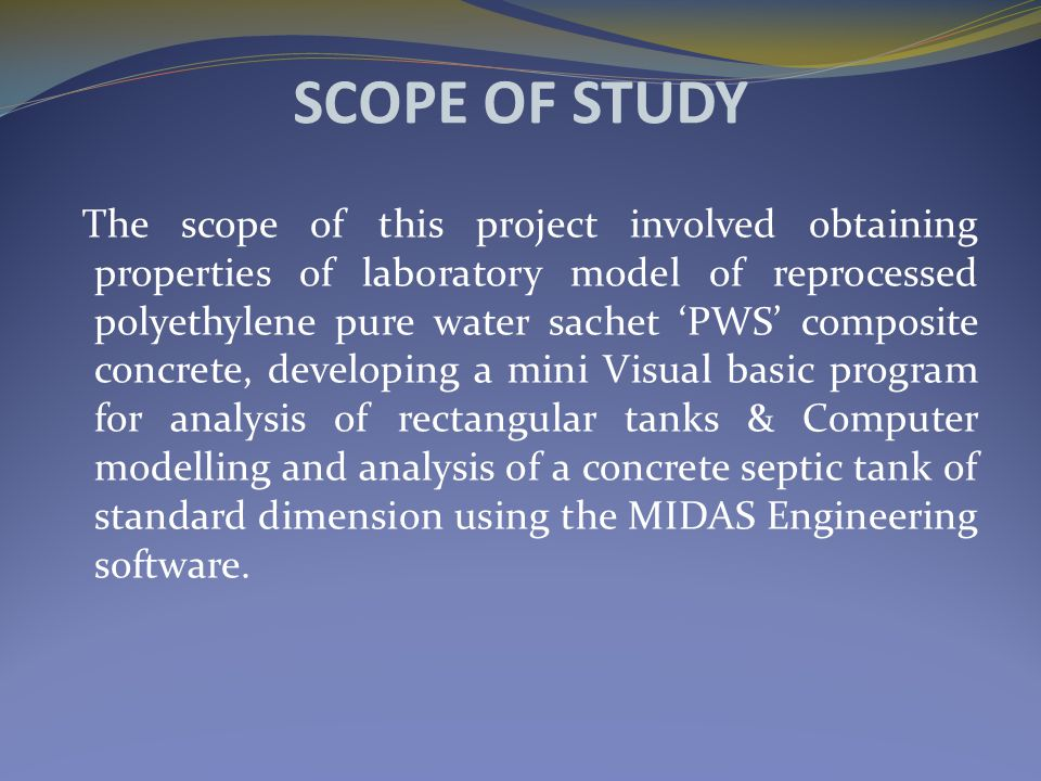 SCOPE OF STUDY The scope of this project involved obtaining properties of laboratory model of reprocessed polyethylene pure water sachet 'PWS' composite concrete, developing a mini Visual basic program for analysis of rectangular tanks & Computer modelling and analysis of a concrete septic tank of standard dimension using the MIDAS Engineering software.