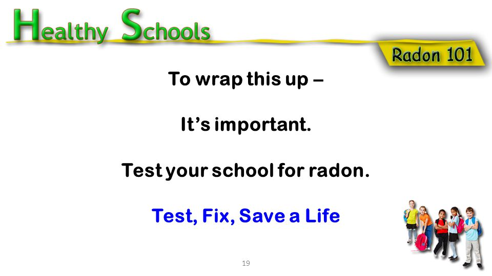 To wrap this up – It's important. Test your school for radon. Test, Fix, Save a Life 19