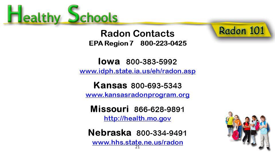 Radon Contacts EPA Region 7 800-223-0425 Iowa 800-383-5992 www.idph.state.ia.us/eh/radon.asp Kansas 800-693-5343 www.kansasradonprogram.org Missouri 866-628-9891 http://health.mo.gov Nebraska 800-334-9491 www.hhs.state.ne.us/radon 21