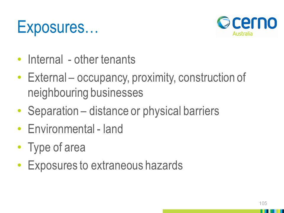 Exposures… Internal - other tenants External – occupancy, proximity, construction of neighbouring businesses Separation – distance or physical barriers Environmental - land Type of area Exposures to extraneous hazards 105