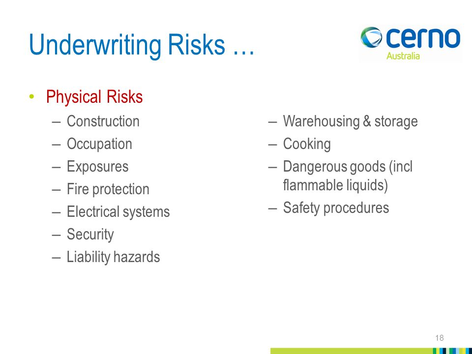 Underwriting Risks … Physical Risks – Construction – Occupation – Exposures – Fire protection – Electrical systems – Security – Liability hazards –Warehousing & storage –Cooking –Dangerous goods (incl flammable liquids) –Safety procedures 18