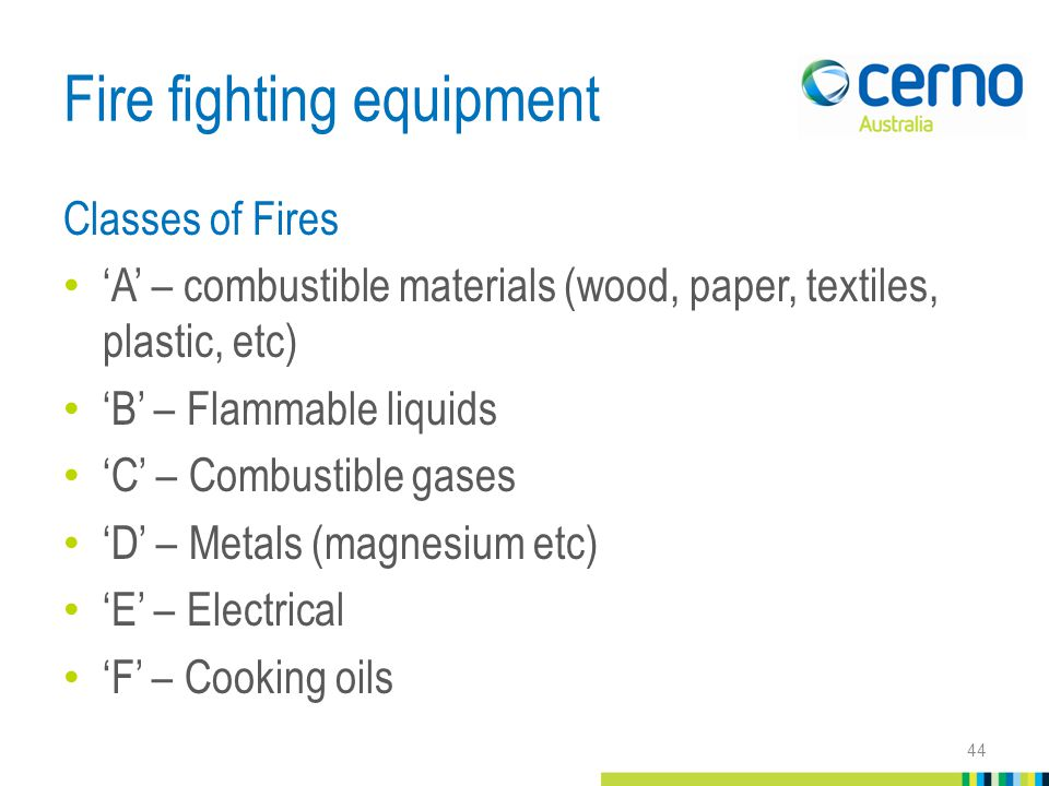 Fire fighting equipment Classes of Fires 'A' – combustible materials (wood, paper, textiles, plastic, etc) 'B' – Flammable liquids 'C' – Combustible gases 'D' – Metals (magnesium etc) 'E' – Electrical 'F' – Cooking oils 44