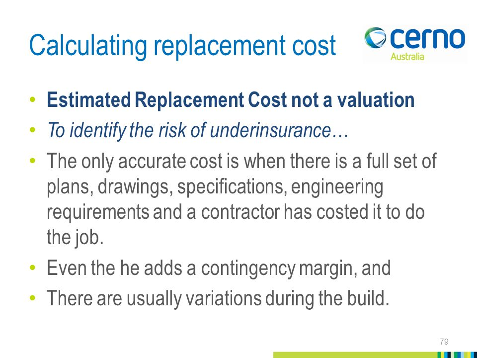 Calculating replacement cost Estimated Replacement Cost not a valuation To identify the risk of underinsurance… The only accurate cost is when there is a full set of plans, drawings, specifications, engineering requirements and a contractor has costed it to do the job.