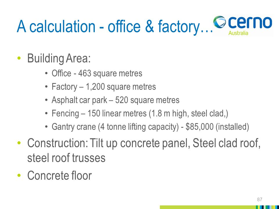 A calculation - office & factory… Building Area: Office - 463 square metres Factory – 1,200 square metres Asphalt car park – 520 square metres Fencing – 150 linear metres (1.8 m high, steel clad,) Gantry crane (4 tonne lifting capacity) - $85,000 (installed) Construction: Tilt up concrete panel, Steel clad roof, steel roof trusses Concrete floor 87