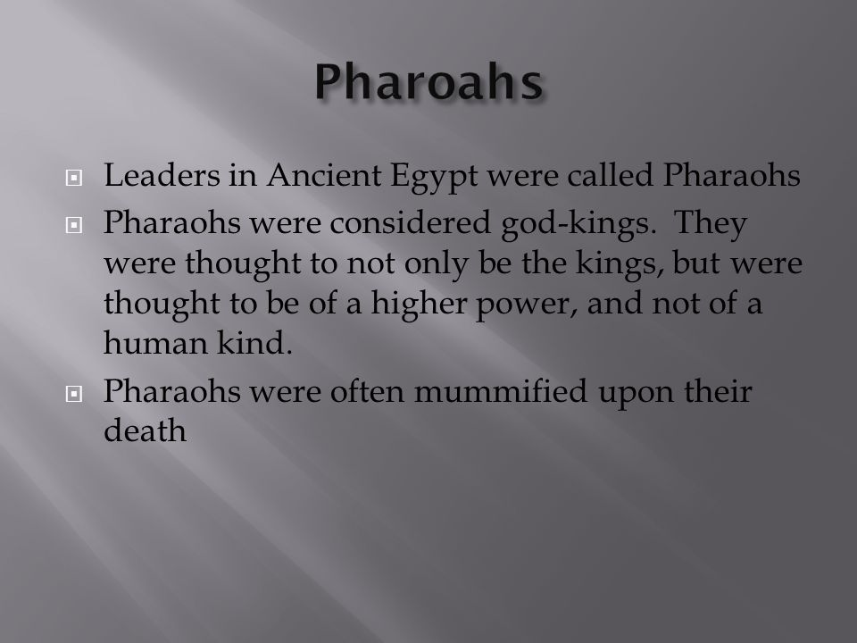  Leaders in Ancient Egypt were called Pharaohs  Pharaohs were considered god-kings. They were thought to not only be the kings, but were thought to
