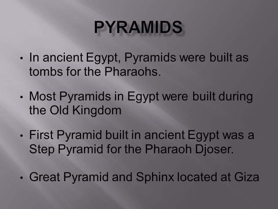 In ancient Egypt, Pyramids were built as tombs for the Pharaohs. Most Pyramids in Egypt were built during the Old Kingdom First Pyramid built in ancie