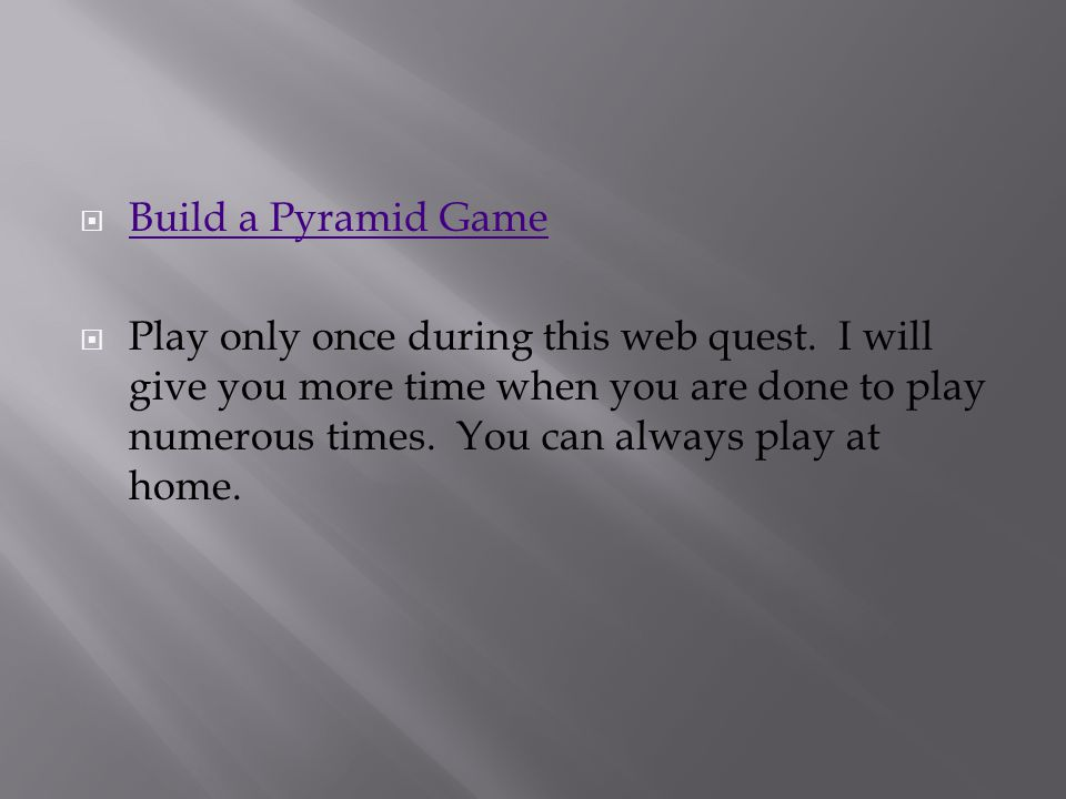  Build a Pyramid Game Build a Pyramid Game  Play only once during this web quest. I will give you more time when you are done to play numerous times