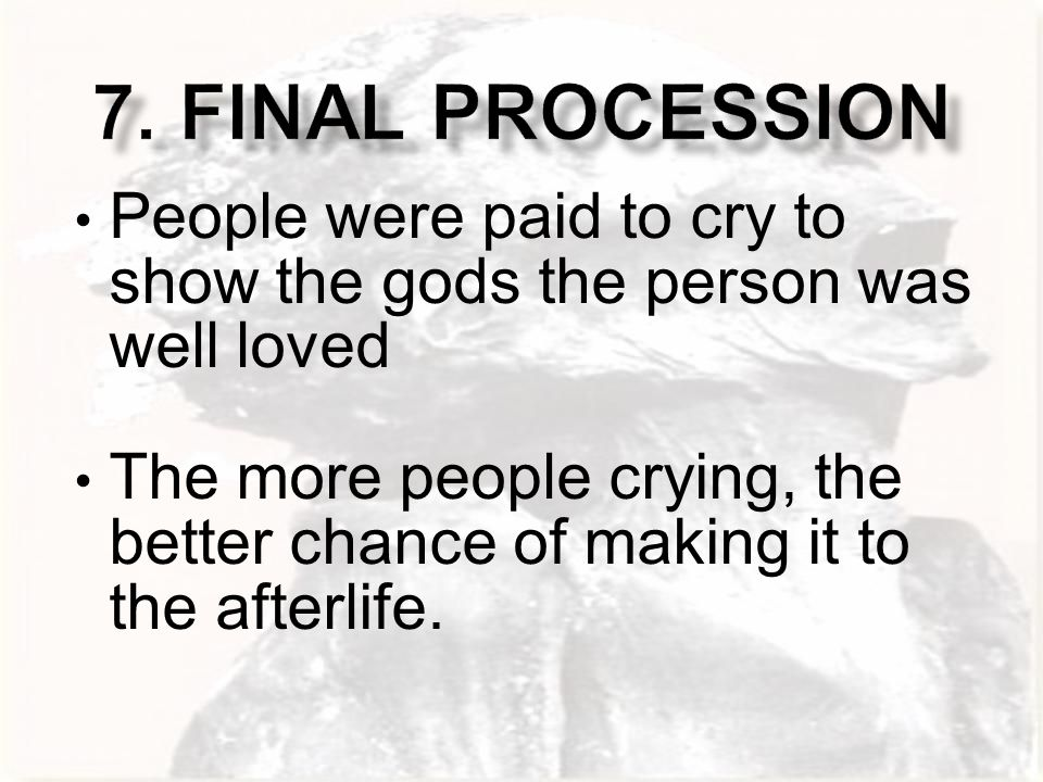 People were paid to cry to show the gods the person was well loved The more people crying, the better chance of making it to the afterlife.
