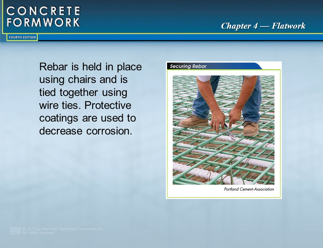 Chapter 4 — Flatwork Rebar is held in place using chairs and is tied together using wire ties. Protective coatings are used to decrease corrosion.