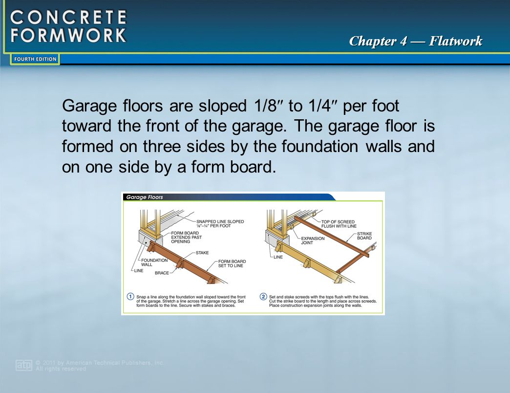 Chapter 4 — Flatwork Garage floors are sloped 1/8  to 1/4  per foot toward the front of the garage. The garage floor is formed on three sides by the