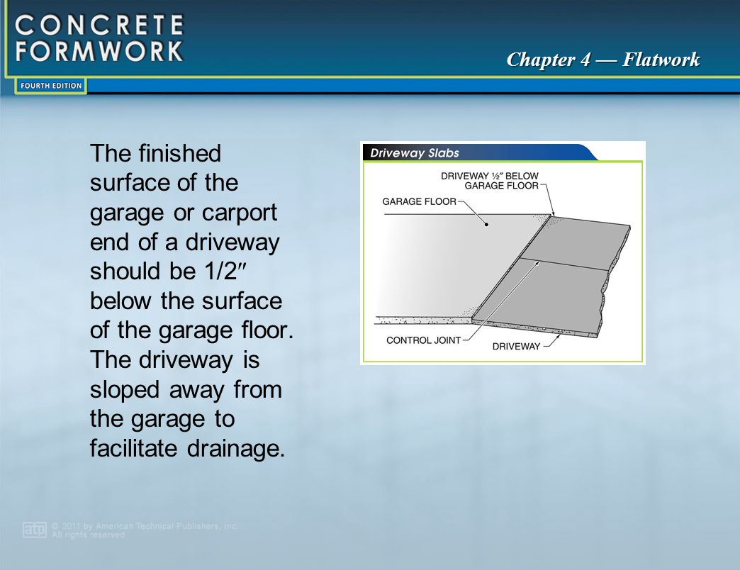 Chapter 4 — Flatwork The finished surface of the garage or carport end of a driveway should be 1/2  below the surface of the garage floor. The drivew