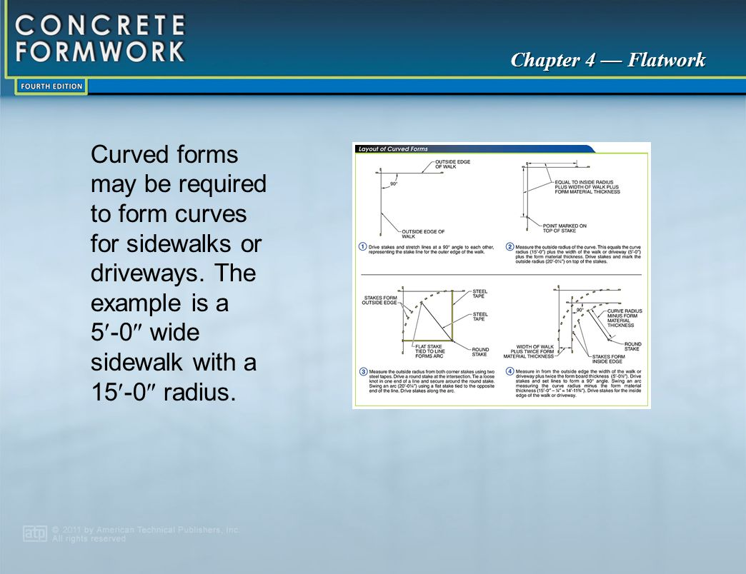 Chapter 4 — Flatwork Curved forms may be required to form curves for sidewalks or driveways. The example is a 5 ‑ 0  wide sidewalk with a 15 ‑ 0  ra