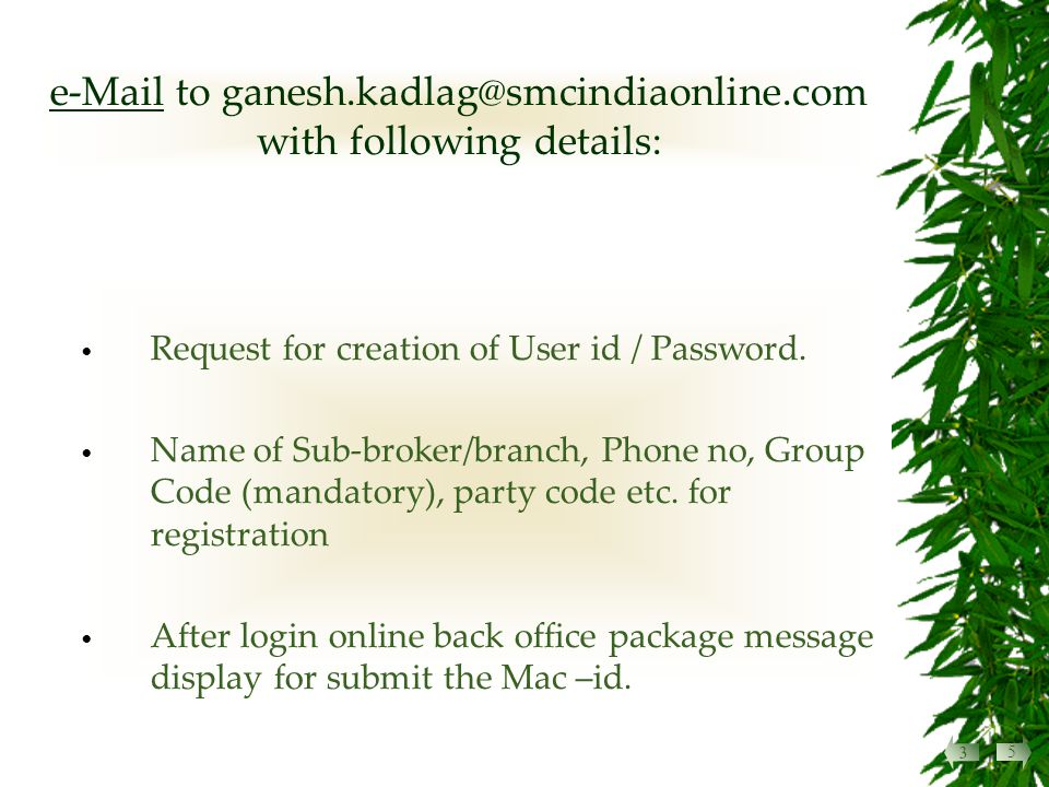 e-Mail to ganesh.kadlag@smcindiaonline.com with following details: Request for creation of User id / Password.