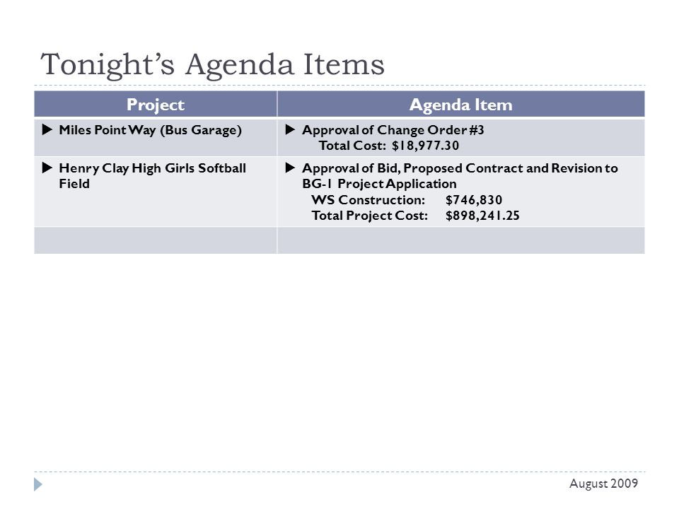 Tonight's Agenda Items Project Agenda Item  Miles Point Way (Bus Garage)  Approval of Change Order #3 Total Cost: $18,977.30  Henry Clay High Girls Softball Field  Approval of Bid, Proposed Contract and Revision to BG-1 Project Application WS Construction: $746,830 Total Project Cost: $898,241.25 August 2009