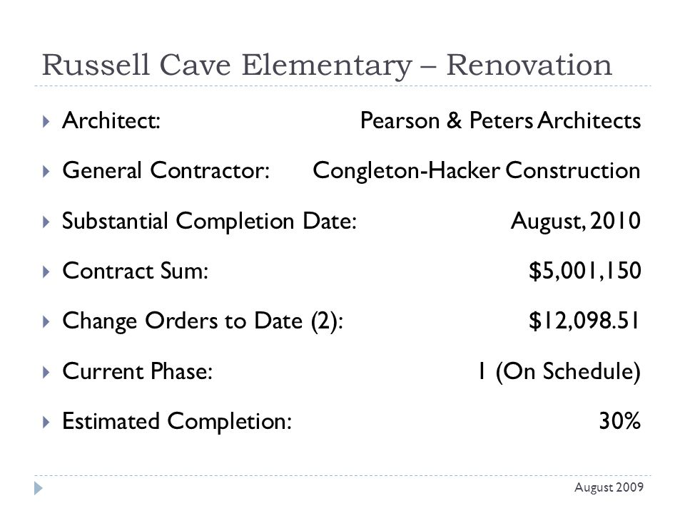 Russell Cave Elementary – Renovation  Architect: Pearson & Peters Architects  General Contractor: Congleton-Hacker Construction  Substantial Completion Date:August, 2010  Contract Sum:$5,001,150  Change Orders to Date (2):$12,098.51  Current Phase:1 (On Schedule)  Estimated Completion:30% August 2009