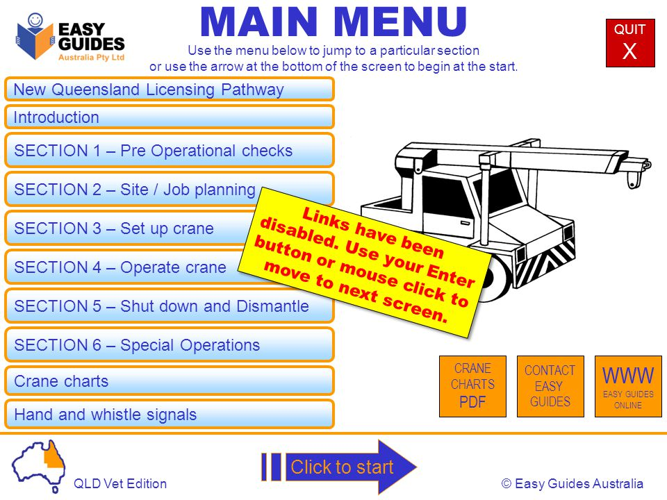 © Easy Guides AustraliaQLD Vet Edition New Queensland Licensing Pathway MAIN MENU Introduction SECTION 1 – Pre Operational checks SECTION 2 – Site / Job planning SECTION 3 – Set up crane SECTION 4 – Operate crane SECTION 5 – Shut down and Dismantle QUIT X CONTACT EASY GUIDES WWW EASY GUIDES ONLINE Use the menu below to jump to a particular section or use the arrow at the bottom of the screen to begin at the start.