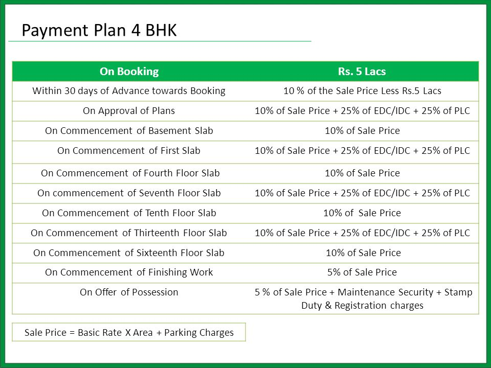 Payment Plan 4 BHK On BookingRs. 5 Lacs Within 30 days of Advance towards Booking10 % of the Sale Price Less Rs.5 Lacs On Approval of Plans10% of Sale