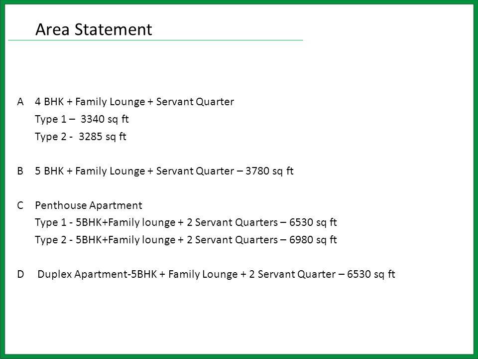 A4 BHK + Family Lounge + Servant Quarter Type 1 – 3340 sq ft Type 2 - 3285 sq ft B5 BHK + Family Lounge + Servant Quarter – 3780 sq ft CPenthouse Apartment Type 1 - 5BHK+Family lounge + 2 Servant Quarters – 6530 sq ft Type 2 - 5BHK+Family lounge + 2 Servant Quarters – 6980 sq ft D Duplex Apartment-5BHK + Family Lounge + 2 Servant Quarter – 6530 sq ft Area Statement