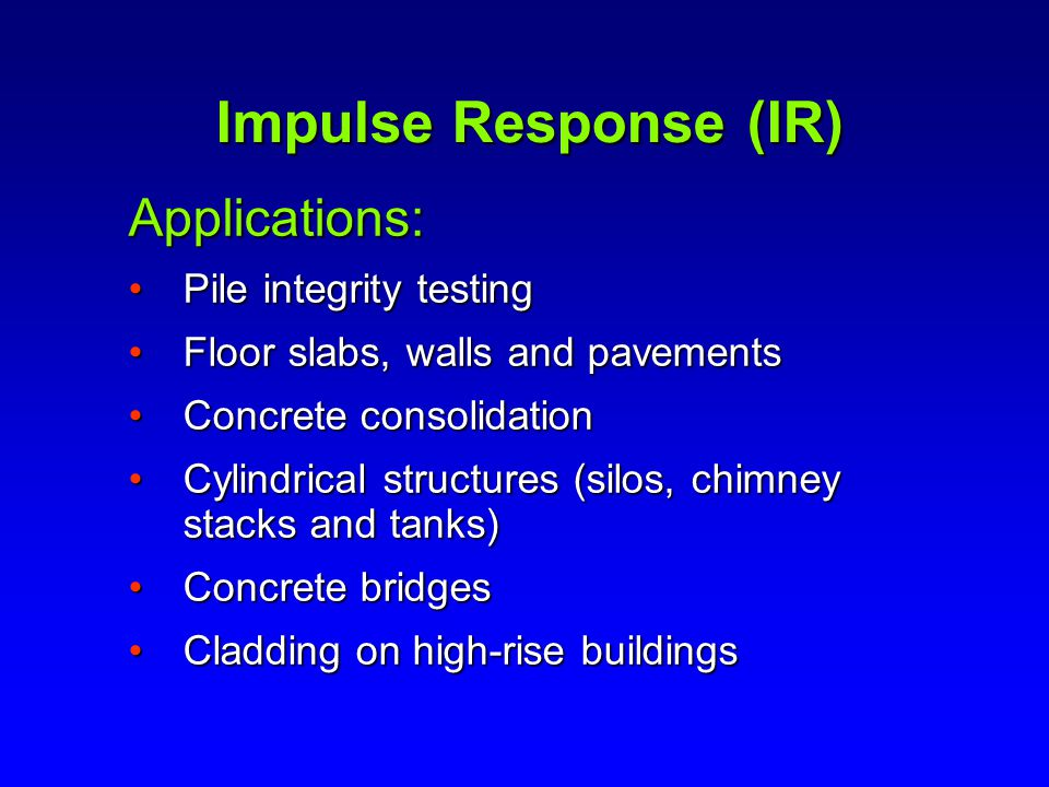 Impulse Response (IR) Applications: Pile integrity testingPile integrity testing Floor slabs, walls and pavementsFloor slabs, walls and pavements Concrete consolidationConcrete consolidation Cylindrical structures (silos, chimney stacks and tanks)Cylindrical structures (silos, chimney stacks and tanks) Concrete bridgesConcrete bridges Cladding on high-rise buildingsCladding on high-rise buildings