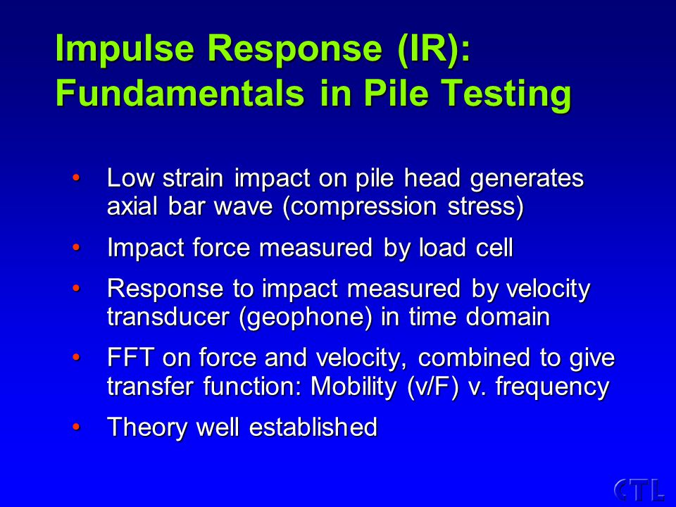 Impulse Response (IR): Fundamentals in Pile Testing Low strain impact on pile head generates axial bar wave (compression stress)Low strain impact on pile head generates axial bar wave (compression stress) Impact force measured by load cellImpact force measured by load cell Response to impact measured by velocity transducer (geophone) in time domainResponse to impact measured by velocity transducer (geophone) in time domain FFT on force and velocity, combined to give transfer function: Mobility (v/F) v.