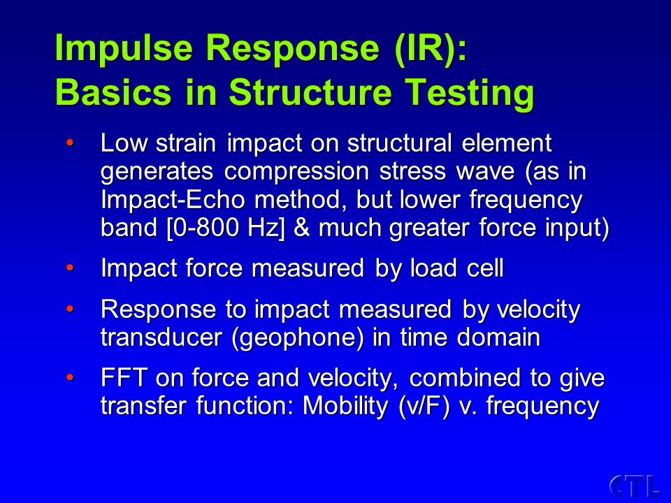 Impulse Response (IR): Basics in Structure Testing Low strain impact on structural element generates compression stress wave (as in Impact-Echo method, but lower frequency band [0-800 Hz] & much greater force input)Low strain impact on structural element generates compression stress wave (as in Impact-Echo method, but lower frequency band [0-800 Hz] & much greater force input) Impact force measured by load cellImpact force measured by load cell Response to impact measured by velocity transducer (geophone) in time domainResponse to impact measured by velocity transducer (geophone) in time domain FFT on force and velocity, combined to give transfer function: Mobility (v/F) v.