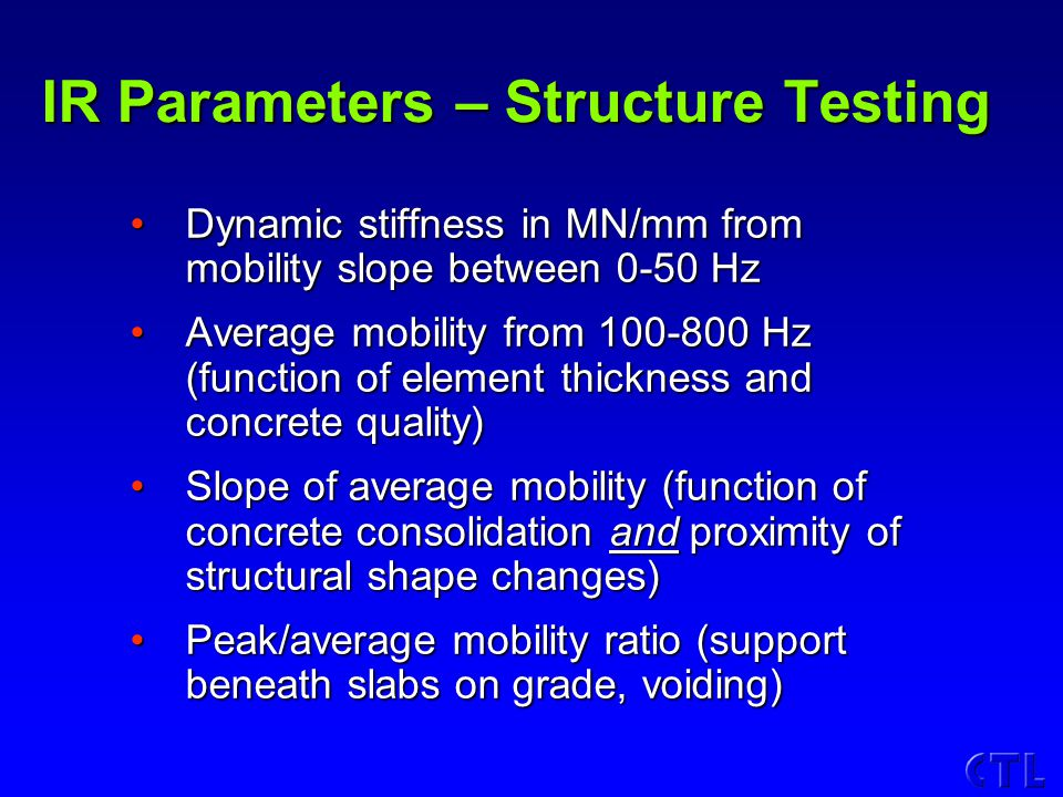 IR Parameters – Structure Testing Dynamic stiffness in MN/mm from mobility slope between 0-50 HzDynamic stiffness in MN/mm from mobility slope between 0-50 Hz Average mobility from 100-800 Hz (function of element thickness and concrete quality)Average mobility from 100-800 Hz (function of element thickness and concrete quality) Slope of average mobility (function of concrete consolidation and proximity of structural shape changes)Slope of average mobility (function of concrete consolidation and proximity of structural shape changes) Peak/average mobility ratio (support beneath slabs on grade, voiding)Peak/average mobility ratio (support beneath slabs on grade, voiding)