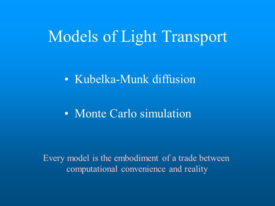 Models of Light Transport Kubelka-Munk diffusion Monte Carlo simulation Every model is the embodiment of a trade between computational convenience and reality