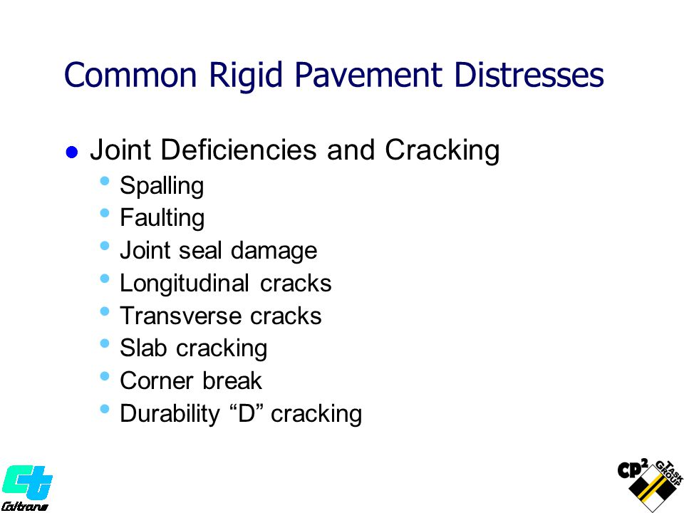Common Rigid Pavement Distresses Joint Deficiencies and Cracking Spalling Faulting Joint seal damage Longitudinal cracks Transverse cracks Slab cracking Corner break Durability D cracking