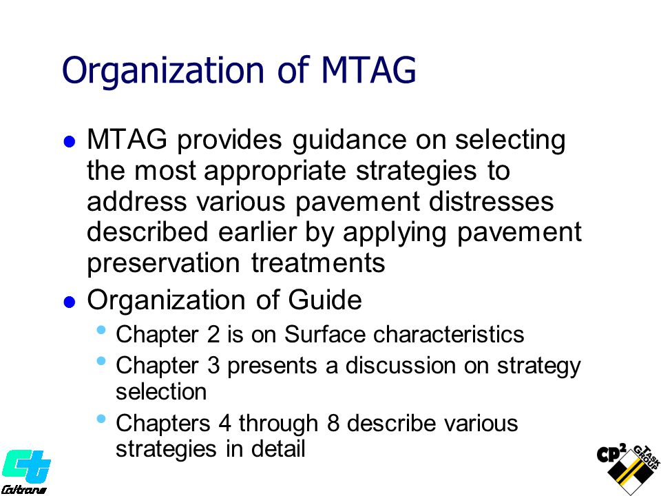 Organization of MTAG MTAG provides guidance on selecting the most appropriate strategies to address various pavement distresses described earlier by applying pavement preservation treatments Organization of Guide Chapter 2 is on Surface characteristics Chapter 3 presents a discussion on strategy selection Chapters 4 through 8 describe various strategies in detail