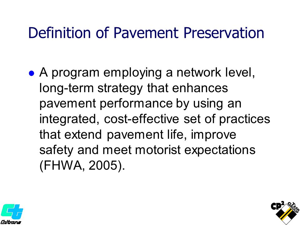 Definition of Pavement Preservation A program employing a network level, long-term strategy that enhances pavement performance by using an integrated, cost-effective set of practices that extend pavement life, improve safety and meet motorist expectations (FHWA, 2005).