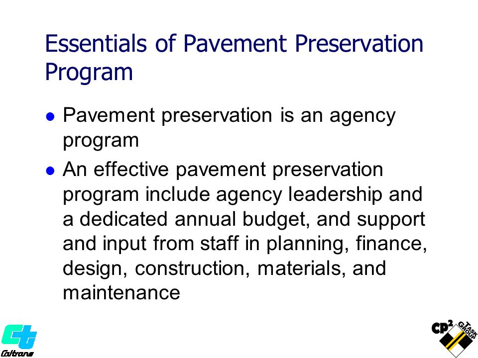 Essentials of Pavement Preservation Program Pavement preservation is an agency program An effective pavement preservation program include agency leadership and a dedicated annual budget, and support and input from staff in planning, finance, design, construction, materials, and maintenance