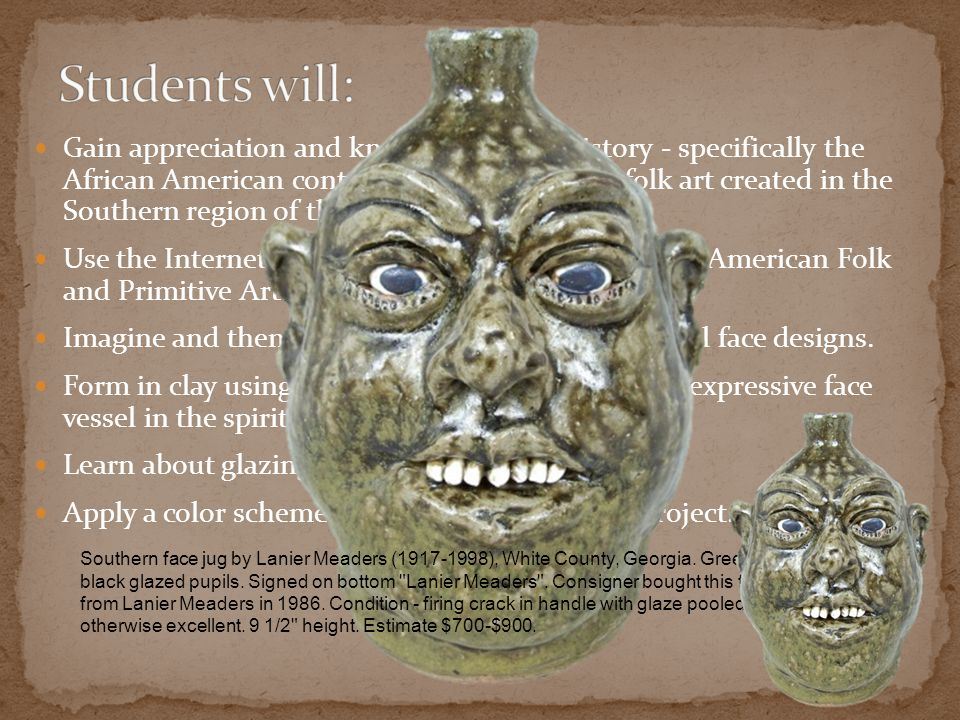 Gain appreciation and knowledge of art history - specifically the African American contributions to primitive folk art created in the Southern region of the U.S.