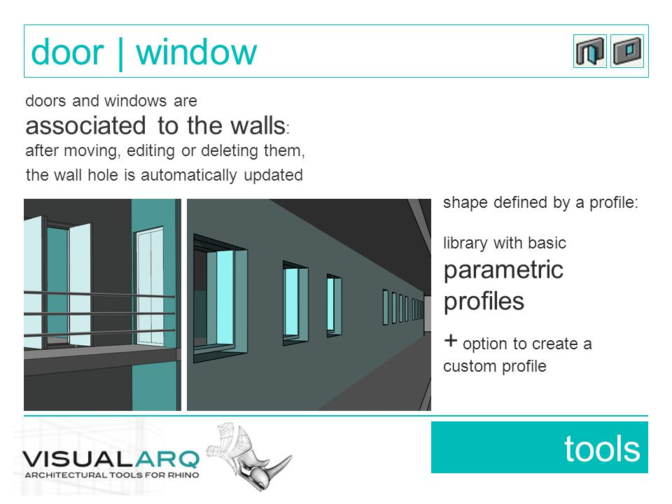 doors and windows are associated to the walls : after moving, editing or deleting them, the wall hole is automatically updated tools door | window shape defined by a profile: library with basic parametric profiles + option to create a custom profile