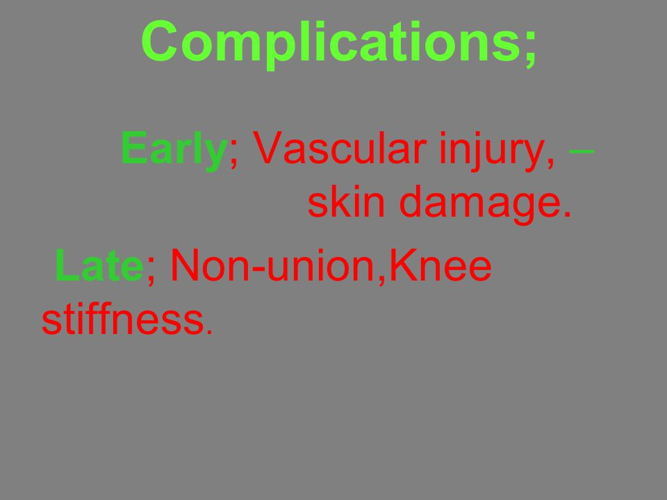 Complications; –Early; Vascular injury, skin damage. Late; Non-union,Knee stiffness.