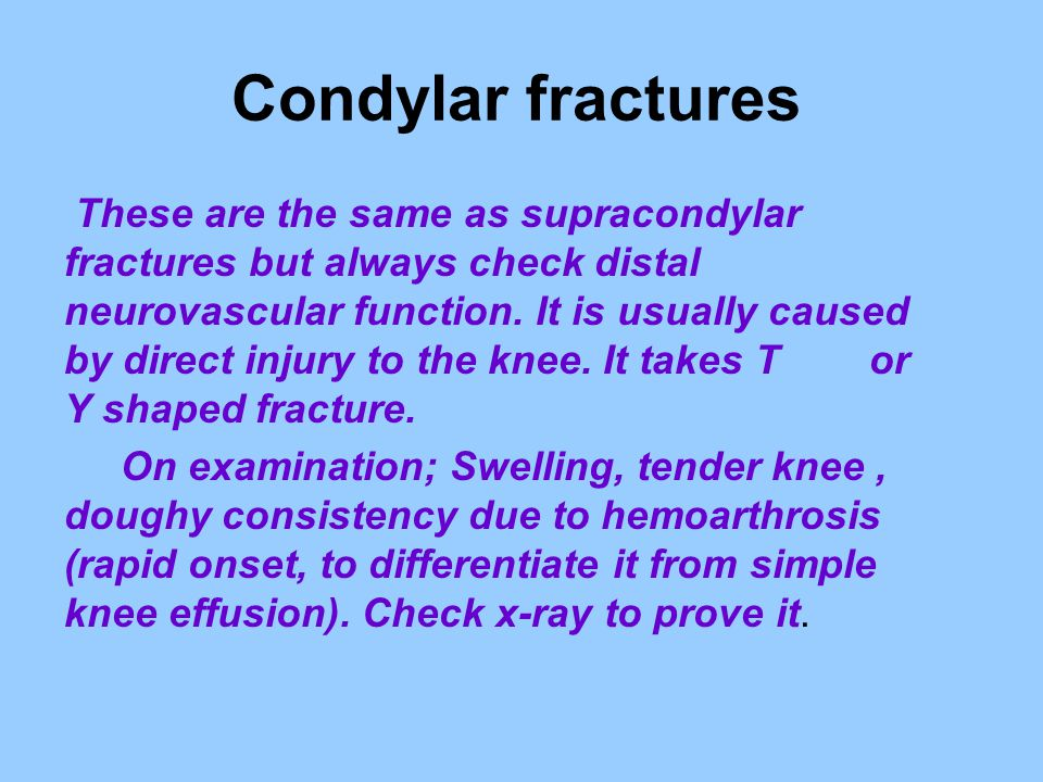 Condylar fractures These are the same as supracondylar fractures but always check distal neurovascular function. It is usually caused by direct injury
