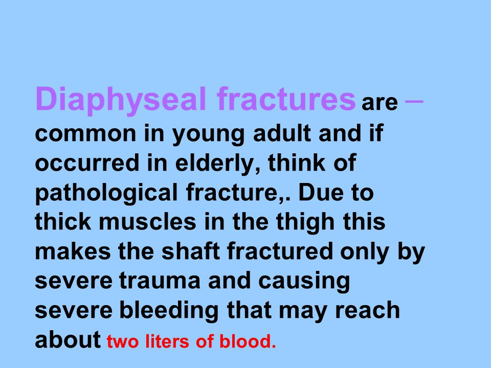 –Diaphyseal fractures are common in young adult and if occurred in elderly, think of pathological fracture,. Due to thick muscles in the thigh this ma